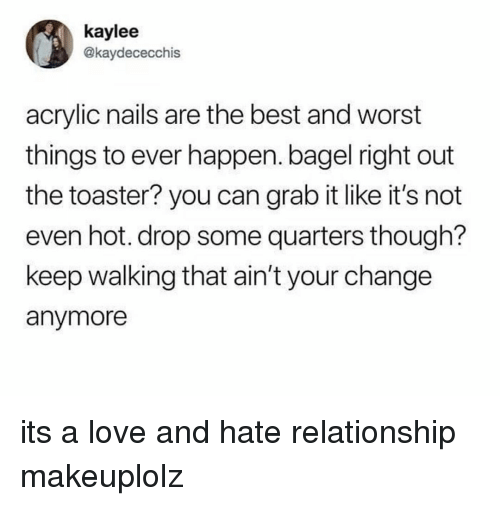 Love, Makeup, and Best: kaylee  @kaydececchis  acrylic nails are the best and worst  things to ever happen. bagel right out  the toaster? you can grab it like it's not  even hot. drop some quarters though?  keep walking that ain't your change  anymore its a love and hate relationship makeuplolz