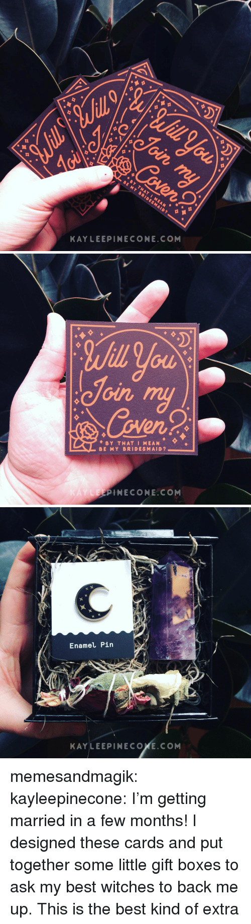 Tumblr, Best, and Blog: KAYLEEPINECONE.COM   Join  en  BY THAT I MEAN  BE MY BRIDESMAID?  LEEPINECONE.CONM   Enamel Pin  KAYLEEPINECOXE.COM memesandmagik: kayleepinecone:  I'm getting married in a few months! I designed these cards and put together some little gift boxes to ask my best witches to back me up.  This is the best kind of extra