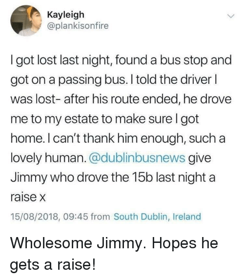 Lost, Home, and Ireland: Kayleigh  @plankisonfire  I got lost last night, found a bus stop and  got on a passing bus. I told the driver l  was lost- after his route ended, he drovee  me to my estate to make sure I got  home. l can't thank him enough, such a  lovely human. @dublinbusnews give  Jimmy who drove the 15b last night a  raise x  15/08/2018, 09:45 from South Dublin, Ireland Wholesome Jimmy. Hopes he gets a raise!