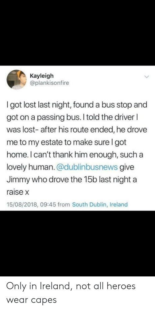 Lost, Heroes, and Home: Kayleigh  @plankisonfire  I got lost last night, found a bus stop and  got on a passing bus. I told the driver l  was lost- after his route ended, he drove  me to my estate to make sure I got  home. I can't thank him enough, such a  lovely human. @dublinbusnews give  Jimmy who drove the 15b last night a  raise x  15/08/2018, 09:45 from South Dublin, Ireland Only in Ireland, not all heroes wear capes