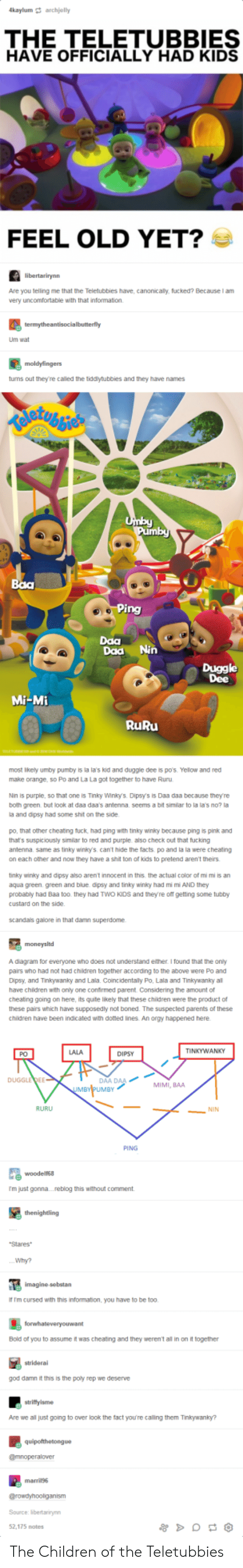 Cheating, Children, and Facts: kaylum archjelly  THE TELETUBBIES  HAVE OFFICIALLY HAD KIDS  FEEL OLD YET?  Are you telling me that the Teletubbies have, canonicaly, fucked? Because I am  very uncomfortable with that information.  Um wat  tums out they're called the tiddytubbies and they have names  Daa  Daa Nin  Duggle  Dee  Mi-Mi  RuRu  most ikely umby pumby is la la's kid and duggle dee is p0's. Yelow and red  make orange, so Po and La La got together to have Ruru  Nin is purple, so that one is Tinky Winlo. Dipsys is Daa daa because they're  both green but Ook at daa daas antenna seems a bit similar to la la's no? !  a and dipsy had some shit on the side  po, that other cheating tuck, had ping with tinky winky because ping is pink and  that's suspiciously similar to red and purple also check out that fucking  antenna same as tinky winky's can't hide the facts po and la la were cheating  on each other and now they have a shit ton of kids to pretend aren't theirs  tinky winiky and dipsy also arent innocent in this the actual color of mi mi is an  aqua green. green and blue dipsy and tinky winky had mi m AND they  probably had Baa too. they had TWO KIDs and theyre off getting some tubby  custard on the side  scandas galore in that damn superdome  A diagram for everyone who does not understand either I found that the oniy  pairs who had not had children together according to the above were Po and  Dipsy, and Tinkywanky and Lala. Coincidentaily Po, Lala and Tinkywanky al  have chidren with only one confirmed parent. Considering the amount of  cheatng going on here, its quite likely that these children were the product of  these pairs which have supposedly not boned. The suspected parents of these  children have been indicated with doted ines. An orgy happened here  LALA  TINKYWANKY  PO  DIPSY  AA DAA  UMBY  DUGGLEDEE  MIMI, BAA  RURU  NIN  PING  尾woodens.  m just gonna....reblog this without comment  Stares  Why?  f Im cursed with this information, you have to be too. 