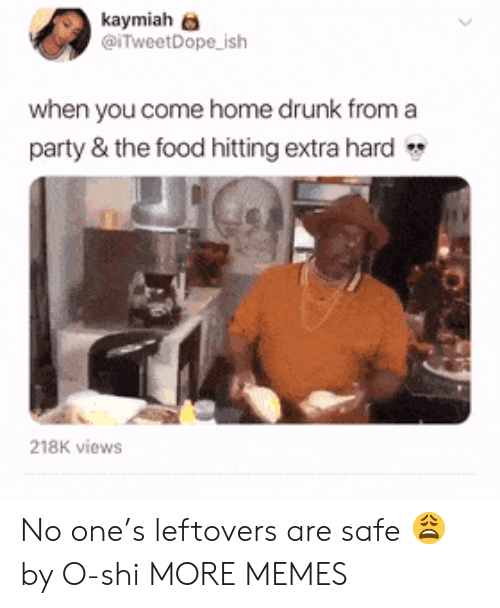 Dank, Drunk, and Food: kaymiah  @iTweetDope ish  when you come home drunk from a  party & the food hitting extra hard  218K views No one's leftovers are safe 😩 by O-shi MORE MEMES