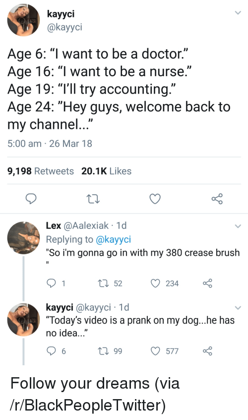 """Blackpeopletwitter, Doctor, and Prank: kayyci  @kayyci  Age 6: """"l want to be a doctor.""""  Age 16: """"l want to be a nurse.""""  Age 19: """"T'll try accounting.""""  Age 24: """"Hey guys, welcome back to  my channel...  5:00 am 26 Mar 18  9,198 Retweets 20.1K Likes  Lex @Aalexiak 1d  Replying to @kayyci  """"So i'm gonna go in with my 380 crease brush  t 52234  kayyci @kayyci 1d  """"Today's video is a prank on my dog...he has  no idea...""""  t0 99  577 <p>Follow your dreams (via /r/BlackPeopleTwitter)</p>"""