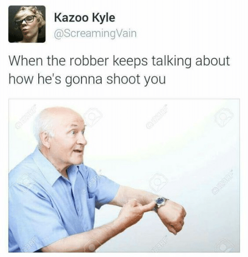 How, You, and Kazoo: Kazoo Kyle  @ScreamingVain  When the robber keeps talking about  how he's gonna shoot you  23RE  OER