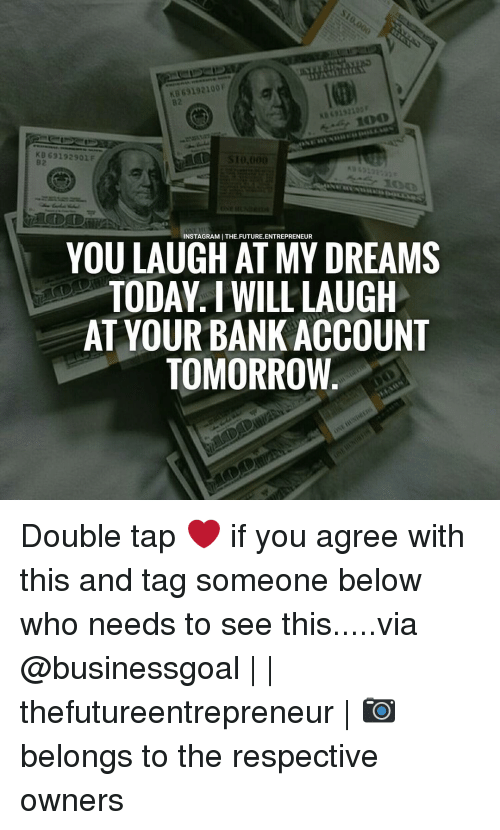 Memes, 🤖, and Bank Account: KB 69192901 F  S10.000  INSTAGRAMI THE FUTURE.ENTREPRENEUR  YOU LAUGH AT MY DREAMS  TODAY I WILL LAUGH  AT YOUR BANK ACCOUNT  TOMORROW Double tap ❤ if you agree with this and tag someone below who needs to see this.....via @businessgoal | | thefutureentrepreneur | 📷 belongs to the respective owners