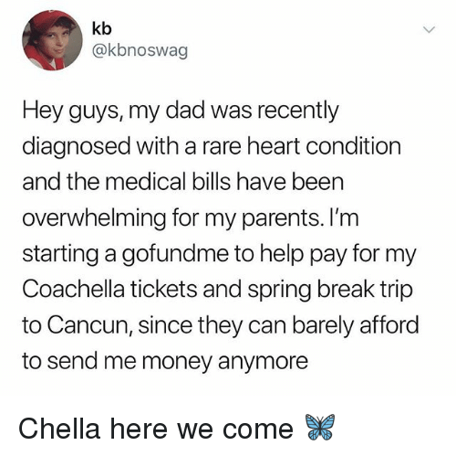 Coachella, Dad, and Money: kb  @kbnoswag  Hey guys, my dad was recently  diagnosed with a rare heart condition  and the medical bills have been  overwhelming for my parents. I'm  starting a gofundme to help pay for my  Coachella tickets and spring break trip  to Cancun, since they can barely afford  to send me money anymore Chella here we come 🦋
