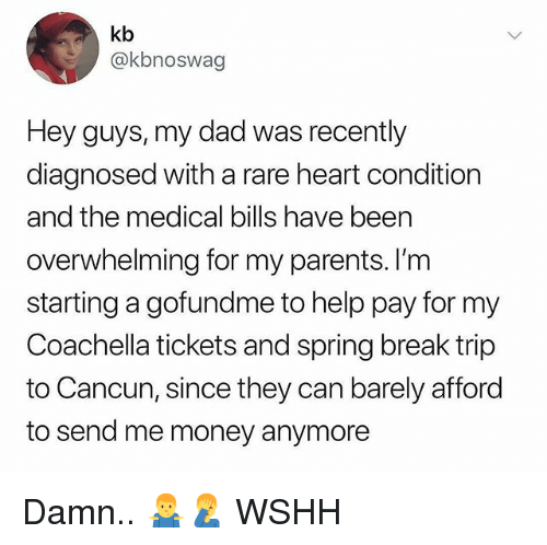 Coachella, Dad, and Memes: kb  @kbnoswag  Hey guys, my dad was recently  diagnosed with a rare heart condition  and the medical bills have been  overwhelming for my parents. I'nm  starting a gofundme to help pay for my  Coachella tickets and spring break trip  to Cancun, since they can barely afford  to send me money anymore Damn.. 🤷‍♂️🤦‍♂️ WSHH