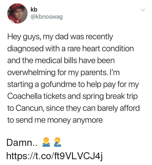 Coachella, Dad, and Money: kb  @kbnoswag  Hey guys, my dad was recently  diagnosed with a rare heart condition  and the medical bills have been  overwhelming for my parents. I'm  starting a gofundme to help pay for my  Coachella tickets and spring break trip  to Cancun, since they can barely afford  to send me money anymore Damn.. 🤷‍♂️🤦‍♂️ https://t.co/ft9VLVCJ4j