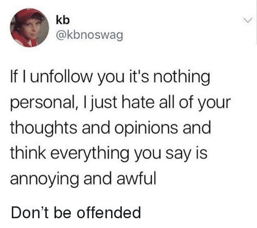 Girl Memes, Annoying, and Personal: kb  @kbnoswag  If I unfollow you it's nothing  personal, Ijust hate all of your  thoughts and opinions and  think everything you say is  annoying and awful Don't be offended