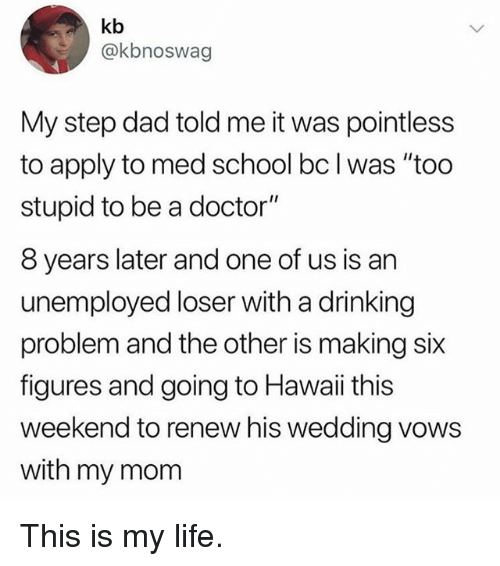 """Dad, Doctor, and Drinking: kb  @kbnoswag  My step dad told me it was pointless  to apply to med school bc lwas """"too  stupid to be a doctor""""  8 years later and one of us is arn  unemployed loser with a drinking  problem and the other is making six  figures and going to Hawaii this  weekend to renew his wedding vows  with my mom This is my life."""
