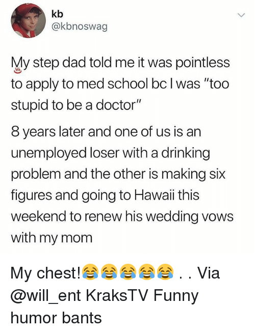 """Dad, Doctor, and Drinking: kb  @kbnoswag  My step dad told me it was pointless  to apply to med school bc l was """"too  stupid to be a doctor""""  8 years later and one of us is an  unemployed loser with a drinking  problem and the other is making six  figures and going to Hawaii this  weekend to renew his wedding vows  with my mom My chest!😂😂😂😂😂 . . Via @will_ent KraksTV Funny humor bants"""