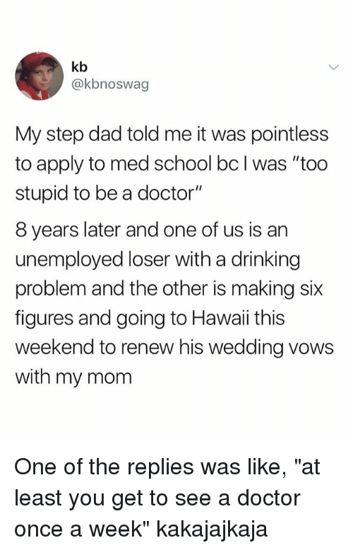 """Dad, Doctor, and Drinking: kb  @kbnoswag  My step dad told me it was pointless  to apply to med school bc I was """"too  stupid to be a doctor'""""  8 years later and one of us is an  unemployed loser with a drinking  problem and the other is making six  figures and going to Hawaii this  weekend to renew his wedding vows  with my mom One of the replies was like, """"at least you get to see a doctor once a week"""" kakajajkaja"""