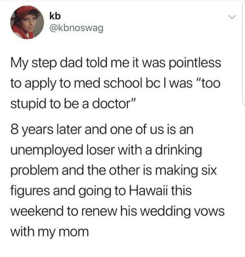 """Dad, Doctor, and Drinking: kb  @kbnoswag  My step dad told me it was pointless  to apply to med school bc I was """"too  stupid to be a doctor""""  8 years later and one of us is an  unemployed loser with a drinking  problem and the other is making six  figures and going to Hawaii this  weekend to renew his wedding vows  with my mom"""