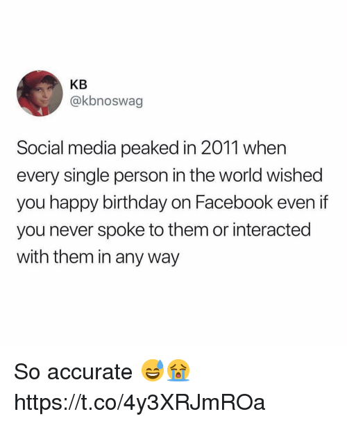Birthday, Facebook, and Social Media: KB  @kbnoswag  Social media peaked in 2011 when  every single person in the world wished  you happy birthday on Facebook even if  you never spoke to them or interacted  with them in any way So accurate 😅😭 https://t.co/4y3XRJmROa