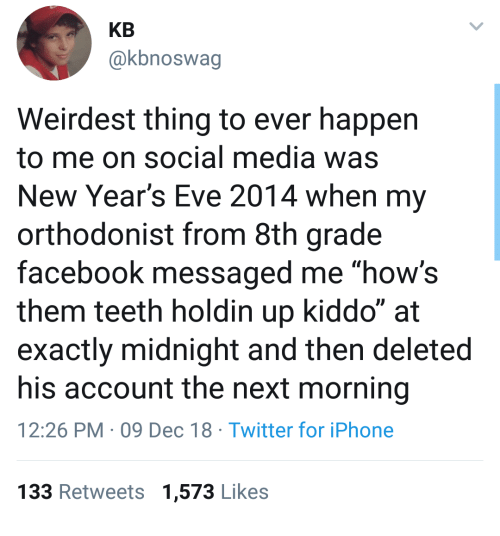 """Facebook, Iphone, and Social Media: KB  @kbnoswag  Weirdest thing to ever happen  to me on social media was  New Year's Eve 2014 when my  orthodonist from 8th grade  facebook messaged me """"how's  them teeth holdin up kiddo"""" at  exactly midnight and then deleted  his account the next morning  12:26 PM 09 Dec 18 Twitter for iPhone  133 Retweets 1,573 Likes"""