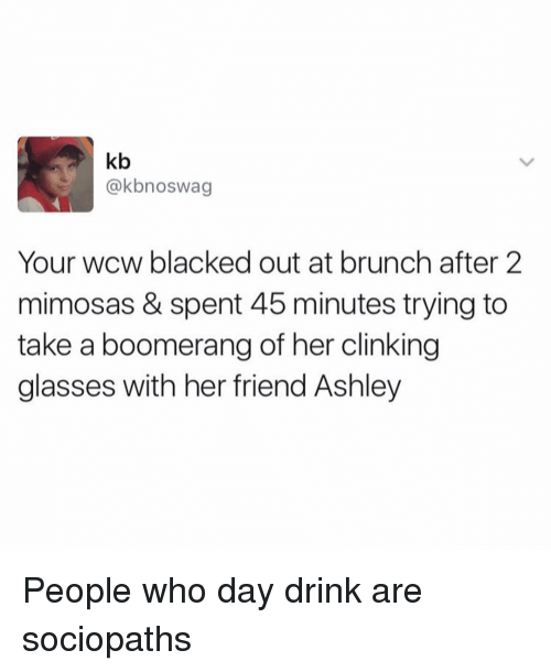 Wcw, Blacked, and Glasses: kb  @kbnoswag  Your wcw blacked out at brunch after 2  mimosas & spent 45 minutes trying to  take a boomerang of her clinking  glasses with her friend Ashley People who day drink are sociopaths