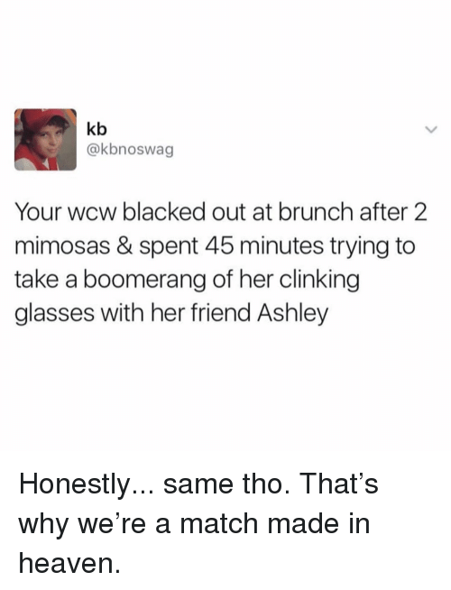 Heaven, Memes, and Wcw: kb  @kbnoswag  Your wcw blacked out at brunch after 2  mimosas & spent 45 minutes trying to  take a boomerang of her clinking  glasses with her friend Ashley Honestly... same tho. That's why we're a match made in heaven.
