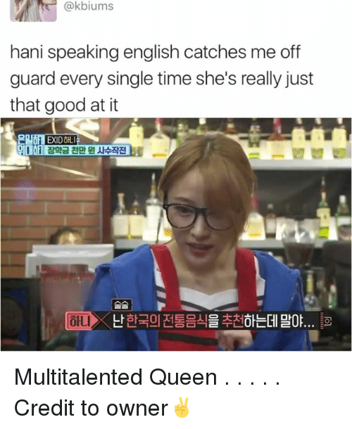 Memes, Queen, and Good: @kbiums  hani speaking english catches me off  guard every single time she's really just  that good at it  EXIDOIL  Lt Multitalented Queen . . . . . Credit to owner✌