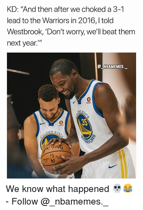 "Memes, Warriors, and Beat Them: KD: ""And then after we choked a 3-1  lead to the Warriors in 2016,l told  Westbrook, 'Don't worry, we'll beat them  next year.  e_NBAMEMEs._ We know what happened 💀😂 - Follow @_nbamemes._"