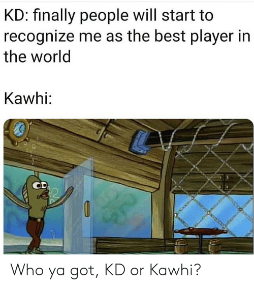 Nba, Best, and World: KD: finally people will start to  recognize me as the best player in  the world  Kawhi: Who ya got, KD or Kawhi?