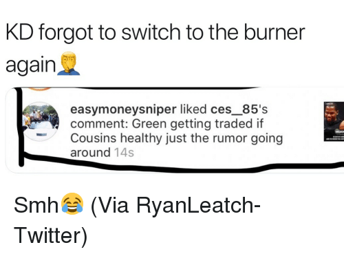Basketball, Nba, and Smh: KD forgot to switch to the burner  again  easymoneysniper liked ces_85's  comment: Green getting traded if  Cousins healthy just the rumor going  around 14s Smh😂 (Via RyanLeatch-Twitter)