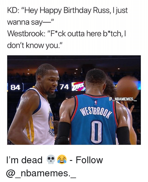 """Birthday, Memes, and Happy Birthday: KD: """"Hey Happy Birthday Russ, Ijust  Wanna say  Westbrook: """"F*ck outta here b*tch, I  don't know you.""""  84  74  e_NBAMEMEs_  WESTBRODK I'm dead 💀😂 - Follow @_nbamemes._"""