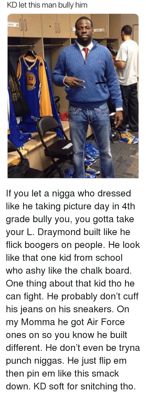 Memes, School, and Sneakers: KD let this man bully him  23 If you let a nigga who dressed like he taking picture day in 4th grade bully you, you gotta take your L. Draymond built like he flick boogers on people. He look like that one kid from school who ashy like the chalk board. One thing about that kid tho he can fight. He probably don't cuff his jeans on his sneakers. On my Momma he got Air Force ones on so you know he built different. He don't even be tryna punch niggas. He just flip em then pin em like this smack down. KD soft for snitching tho.