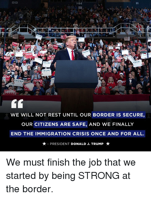 Immigration, Trump, and Strong: KD  U M  TRUM  TRUMP  WE WILL NOT REST UNTIL OUR BORDER IS SECURE,  OUR CITIZENS ARE SAFE, AND WE FINALLY  END THE IMMIGRATION CRISIS ONCE AND FOR ALL.  ★-PRESIDENT DONALD J. TRUMP ★ We must finish the job that we started by being STRONG at the border.