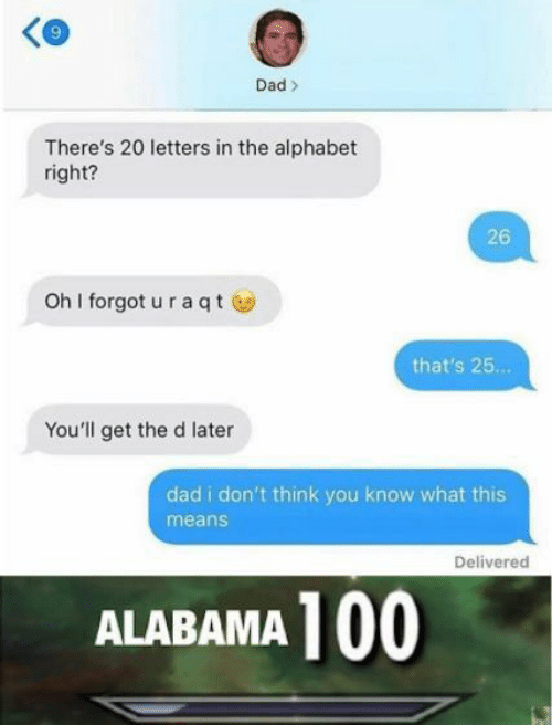 Anaconda, Dad, and Alabama: Ke  9  Dad>  There's 20 letters in the alphabet  right?  26  oh I forgot u raqtⓦ  that's 25..  You'll get the d later  dad i don't think you know what this  means  Delivered  ALABAMA 100