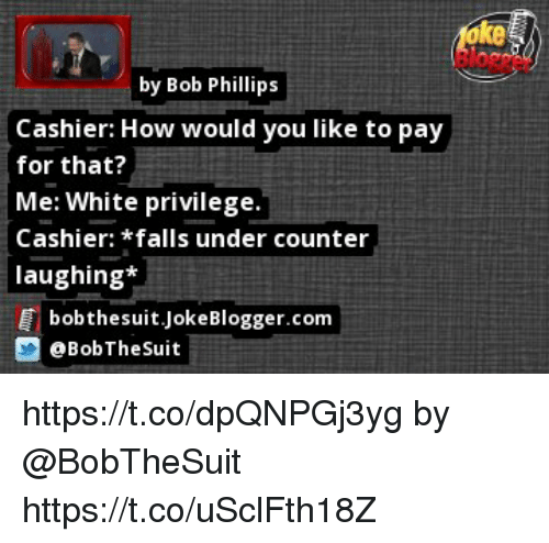 Memes, White, and White Privilege: ke  by Bob Phillips  Cashier: How would you like to pay  for that?  Me: White privilege.  Cashier: *falls under counter  laughing:*  bobthesuit.JokeBlogger.com  @BobTheSuit https://t.co/dpQNPGj3yg by @BobTheSuit https://t.co/uSclFth18Z