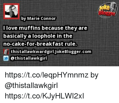 Love, Memes, and Breakfast: ke  by Marie Connor  I love muffins because they are  basically a loophole in the  no-cake-for-breakfast rule.  Ё thistallawkwardgirl.JokeBlogger.com  ethistallawkgirl https://t.co/leqpHYmnmz by @thistallawkgirl https://t.co/KJyHLWI2xI