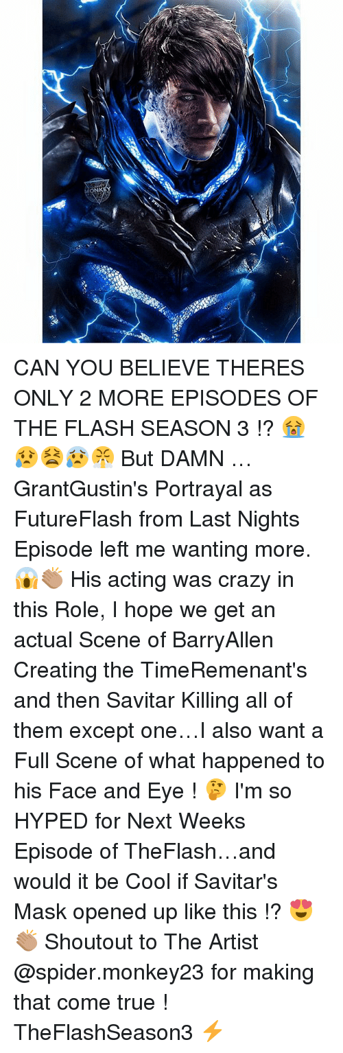 Crazy, Memes, and Spider: KE CAN YOU BELIEVE THERES ONLY 2 MORE EPISODES OF THE FLASH SEASON 3 !? 😭😥😫😰😤 But DAMN … GrantGustin's Portrayal as FutureFlash from Last Nights Episode left me wanting more. 😱👏🏽 His acting was crazy in this Role, I hope we get an actual Scene of BarryAllen Creating the TimeRemenant's and then Savitar Killing all of them except one…I also want a Full Scene of what happened to his Face and Eye ! 🤔 I'm so HYPED for Next Weeks Episode of TheFlash…and would it be Cool if Savitar's Mask opened up like this !? 😍👏🏽 Shoutout to The Artist @spider.monkey23 for making that come true ! TheFlashSeason3 ⚡️