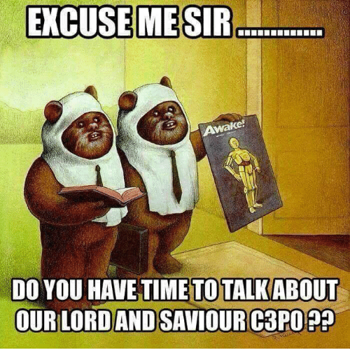 ke do you have timeto talkabout our lord and saviour c3po lord