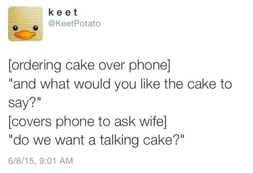 """Phone, Cake, and Covers: ke et  @KeetPotato  [ordering cake over phone]  """"and what would you like the cake to  say?""""  [covers phone to ask wife  """"do we want a talking cake?""""  6/8/15, 9:01 AM"""