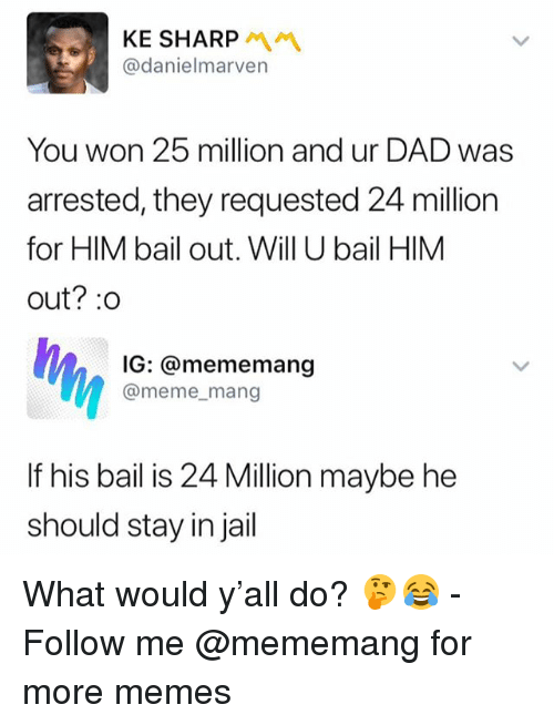 Dad, Jail, and Meme: KE SHARP  @danielmarven  You won 25 million and ur DAD was  arrested, they requested 24 million  for HIM bail out. Will U bail HIM  out? :o  IG: @mememang  @meme_mang  If his bail is 24 Million maybe he  should stay in jail What would y'all do? 🤔😂 - Follow me @mememang for more memes