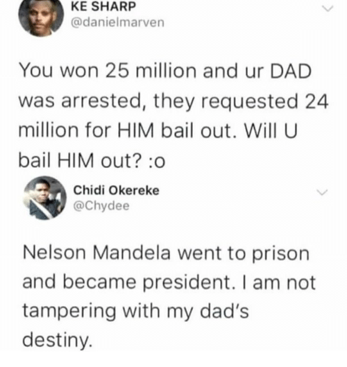 Dad, Dank, and Destiny: KE SHARP  @danielmarven  You won 25 million and ur DAD  was arrested, they requested 24  million for HIM bail out. Will U  bail HIM out? :o  Chidi Okereke  @Chydee  Nelson Mandela went to prison  and became president. I am not  tampering with my dad's  destiny.