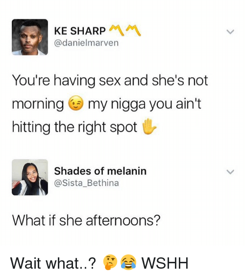 Memes, My Nigga, and Sex: KE SHARP  @danielmarven  You're having sex and she's not  morning my nigga you ain't  hitting the right spot  Shades of melanin  @Sista_Bethina  What if she afternoons? Wait what..? 🤔😂 WSHH