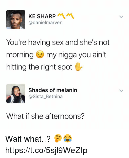 My Nigga, Sex, and Sharp: KE SHARP  @danielmarven  You're having sex and she's not  morning my nigga you ain't  hitting the right spot  Shades of melanin  @Sista_Bethina  What if she afternoons? Wait what..? 🤔😂 https://t.co/5sjl9WeZIp