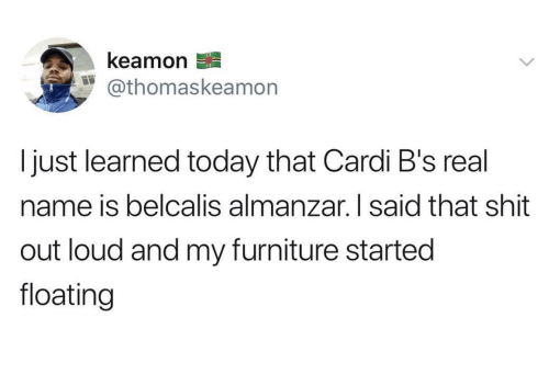 Shit, Furniture, and Today: kea mon  @thomaskea mon  I just learned today that Cardi B's real  name is belcalis almanzar. I said that shit  out loud and my furniture started  floating