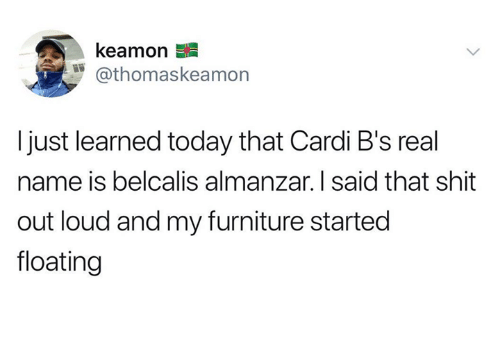 Dank, Shit, and Furniture: keamon  @thomaskeamon  I just learned today that Cardi B's real  name is belcalis almanzar. I said that shit  out loud and my furniture started  floating