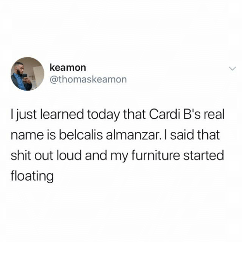 Shit, Furniture, and Today: keamon  @thomaskeamorn  I just learned today that Cardi B's real  name is belcalis almanzar. I said that  shit out loud and my furniture started  floating