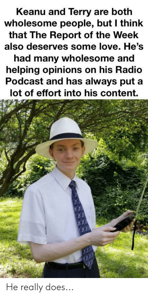 Love, Radio, and Dank Memes: Keanu and Terry are both  wholesome people, but I think  that The Report of the Week  also deserves some love. He's  had many wholesome and  helping opinions on his Radio  Podcast and has always put a  lot of effort into his content. He really does...