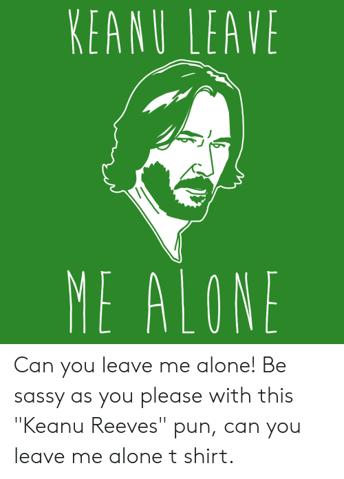 "Being Alone, Sassy, and Keanu Reeves: KEANU LEAVE  ME ALONE Can you leave me alone! Be sassy as you please with this ""Keanu Reeves"" pun, can you leave me alone t shirt."