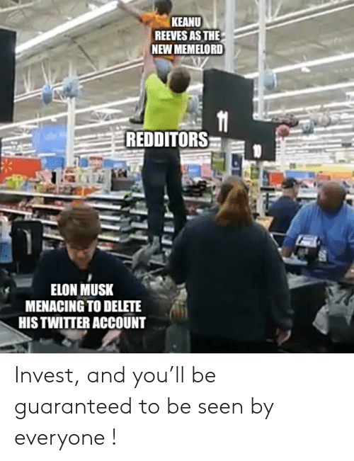 Twitter, Elon Musk, and Keanu Reeves: KEANU  REEVES AS THE  NEW MEMELORD  11  REDDITORS  ELON MUSK  MENACING TO DELETE  HIS TWITTER ACCOUNT Invest, and you'll be guaranteed to be seen by everyone !