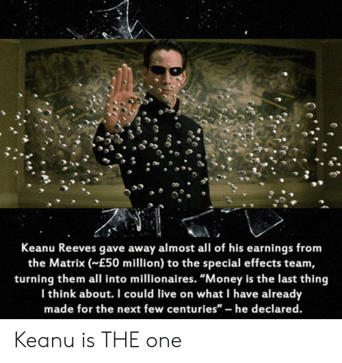 "Money, The Matrix, and Live: Keanu Reeves gave away almost all of his earnings from  the Matrix (E50 million) to the special effects team,  turning them all into millionaires. ""Money is the last thing  Ithink about. I could live on what I have already  made for the next few centuries"" - he declared. Keanu is THE one"