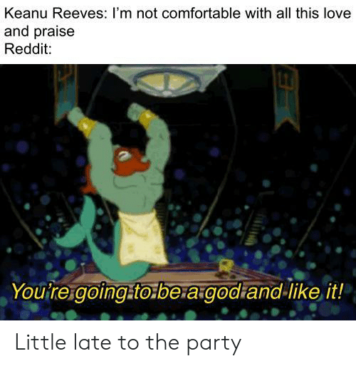 Comfortable, Love, and Party: Keanu Reeves: I'm not comfortable with all this love  and praise  Reddit:  Yourre.goingto.be:a godiand like it!  EX Little late to the party