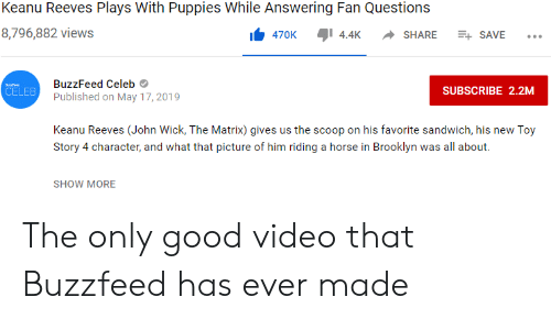 John Wick, Puppies, and The Matrix: Keanu Reeves Plays With Puppies While Answering Fan Questions  8,796,882 views  470K  4.4K  SHARE  ESAVE  BuzzFeed Celeb  fee  CELEB  SUBSCRIBE 2.2M  Published on May 17, 2019  Keanu Reeves (John Wick, The Matrix) gives us the scoop on his favorite sandwich, his new Toy  Story 4 character, and what that picture of him riding a horse in Brooklyn was all about.  SHOW MORE The only good video that Buzzfeed has ever made