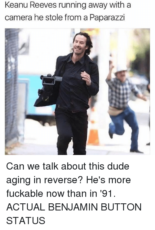 Dude, Memes, and Benjamin Button: Keanu Reeves running away with a  camera he stole from a Paparazzi Can we talk about this dude aging in reverse? He's more fuckable now than in '91. ACTUAL BENJAMIN BUTTON STATUS