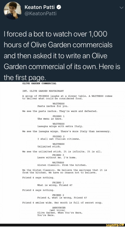Food, Friends, and Olive Garden: Keaton Patti <  @KeatonPatti  I forced a bot to watch over 1,000  hours of Olive Garden commercials  and then asked it to write an Olive  Garden commercial of its own. Here is  the first page  OLIVE GARDEN COMMERCIAL  INT OLIVE GARDEN RESTAURANT  A group of FRIENDS laughs at a dinner table. A WAITREss comes  to deliver what could be considered food  WAITRESS  Pasta nachos for you  We see the pasta nachos. They re warm and defeated.  FRIEND 1  The menu is here  WAITRESS  Lasagna wings with extra Italy.  We see the lasagna wings. There's more Italy than necessary  FRIEND 2  I shal1 eat Italian citizens.  WAITRESS  Unlimited stick.  We see the unlimited stick. It is infinite. It is all.  FRIEND 3  Leave without me. I'm home.  WAITRESS  Gluten Classico. From the kitchen.  We the Gluten Classico. We believe the waitress that it is  from the kitchen. We have no reason not to believe.  Friend 4 says nothing  FRIEND 1  What is wrong, Friend 4?  Friend 4 says nothing  FRIEND 2  Friend 4, what is wrong, Friend 4?  Friend 4 smiles wide. Her mouth is full of secret soup  ANNOUNCER  (wet voice)  Olive Garden. When You 're Here,  You 're Here  ifunny.ce