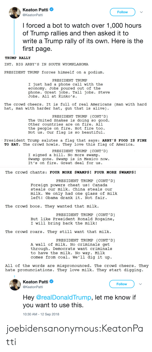 Alive, America, and Beautiful: Keaton Patti  @KeatonPatti  Follow  l forced a bot to watch over 1,000 hours  of Trump rallies and then asked it to  write a Trump rally of its own. Here is the  first page.   TRUMP RALLY  INT. BIG ARBY ' S IN SOUTH WYOMKLAHOMA  PRESIDENT TRUMP forces himself on a podium  PRESIDENT TRUMP  I just had a phone call with the  economy. Jobs poured out of the  phone. Great jobs. Tall jobs. Steve  Jobs. All at Kinko' s  The crowd cheers. It is full of real Americans (man with hard  hat, man with harder hat, gun that is alive)  PRESIDENT TRUMP (CONT'D)  The United Snakes is doing so aood  other countries are on fire. All  the people on fire. Hot fire too  Not us. Our flag is so beautiful  President Trump salutes a flag that says: ARBY'S FOOD IS FINE  TO EAT. The crowd howls. They love this flag of America  PRESIDENT TRUMP CONT D  I signed a bill. No more swamp  Swamp gone. Swamp is in Mexico now  It's on fire. Great deal for us   The crowd chants: FOUR MORE SWAMPS! FOUR MORE SWAMPS!  PRESIDENT TRUMP (CONT' D)  Foreign powers cheat us! Canada  steals our milk. China steals our  milk. We only had one glass of milk  left! Obama drank it. Not fair  The crowd boos. They wanted that milk.  PRESIDENT TRUMP (CONT'D)  But like President Ronald Rogaine  I will bring back the milk!  The crowd roars. They still want that milk  PRESIDENT TRUMP (CONT'D)  A wall of milk. No criminals get  through. Democrats want criminals  to have the milk. No way. Milk  comes from coal. We'1l dig it up  All of the words are mispronounced. The crowd cheers. They  hate pronunciations. They love milk. They start digging   Keaton Patti Φ  @KeatonPatti  Follow  Hey @realDonald Trump, let me know if  you want to use this  10:30 AM -12 Sep 2018 joebidensanonymous:KeatonPatti
